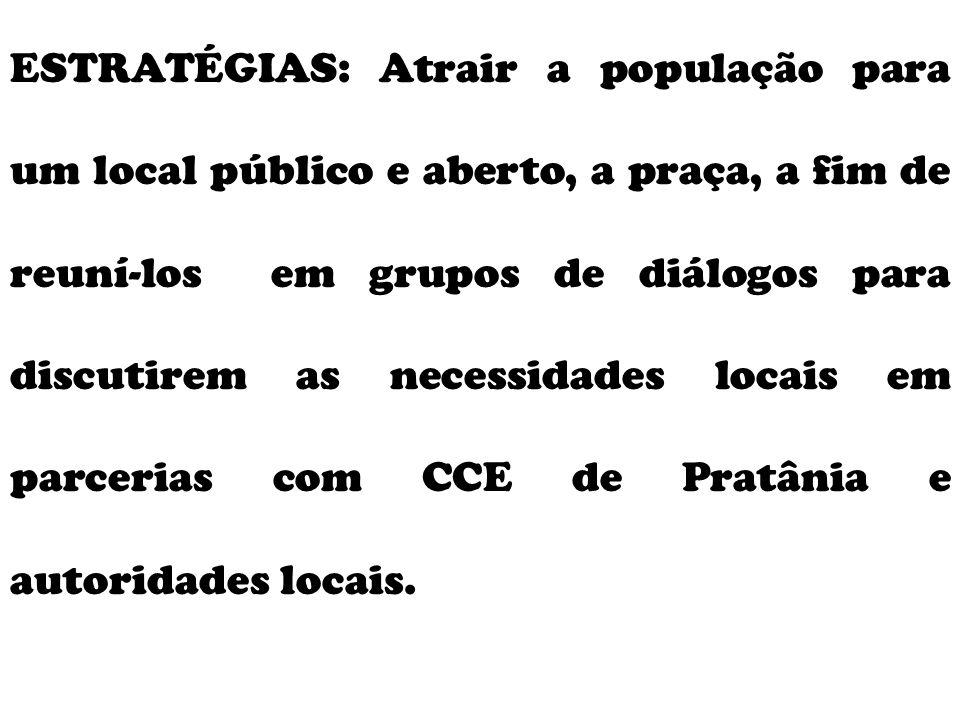 ESTRATÉGIAS: Atrair a população para um local público e aberto, a praça, a fim de reuní-los em grupos de diálogos para discutirem as necessidades locais em parcerias com CCE de Pratânia e autoridades locais.