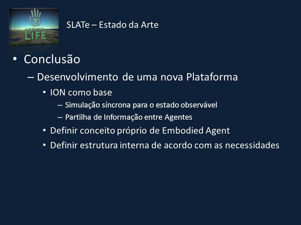 Conclusão – Desenvolvimento de uma nova Plataforma ION como base – Simulação síncrona para o estado observável – Partilha de Informação entre Agentes Definir conceito próprio de Embodied Agent Definir estrutura interna de acordo com as necessidades SLATe – Estado da Arte
