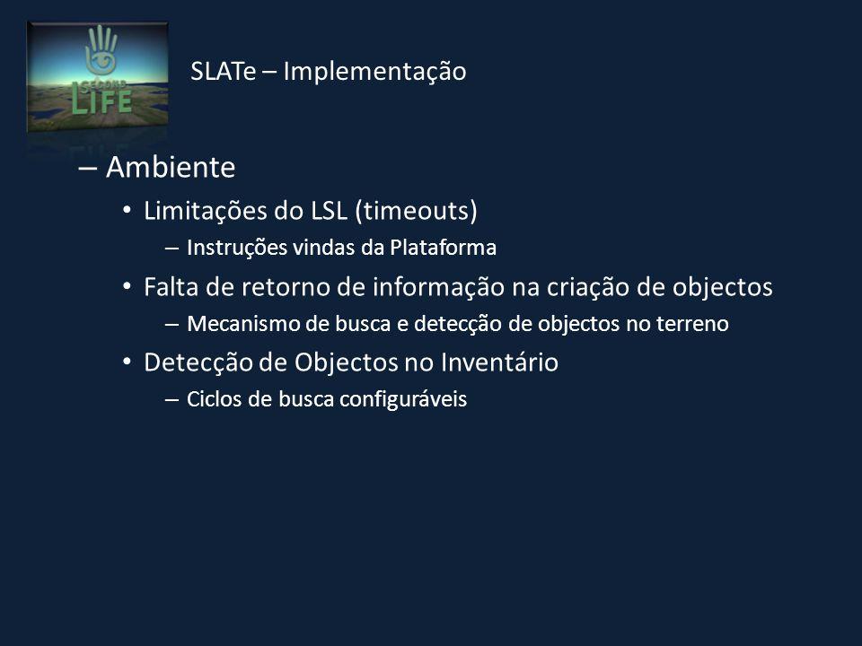– Ambiente Limitações do LSL (timeouts) – Instruções vindas da Plataforma Falta de retorno de informação na criação de objectos – Mecanismo de busca e detecção de objectos no terreno Detecção de Objectos no Inventário – Ciclos de busca configuráveis SLATe – Implementação