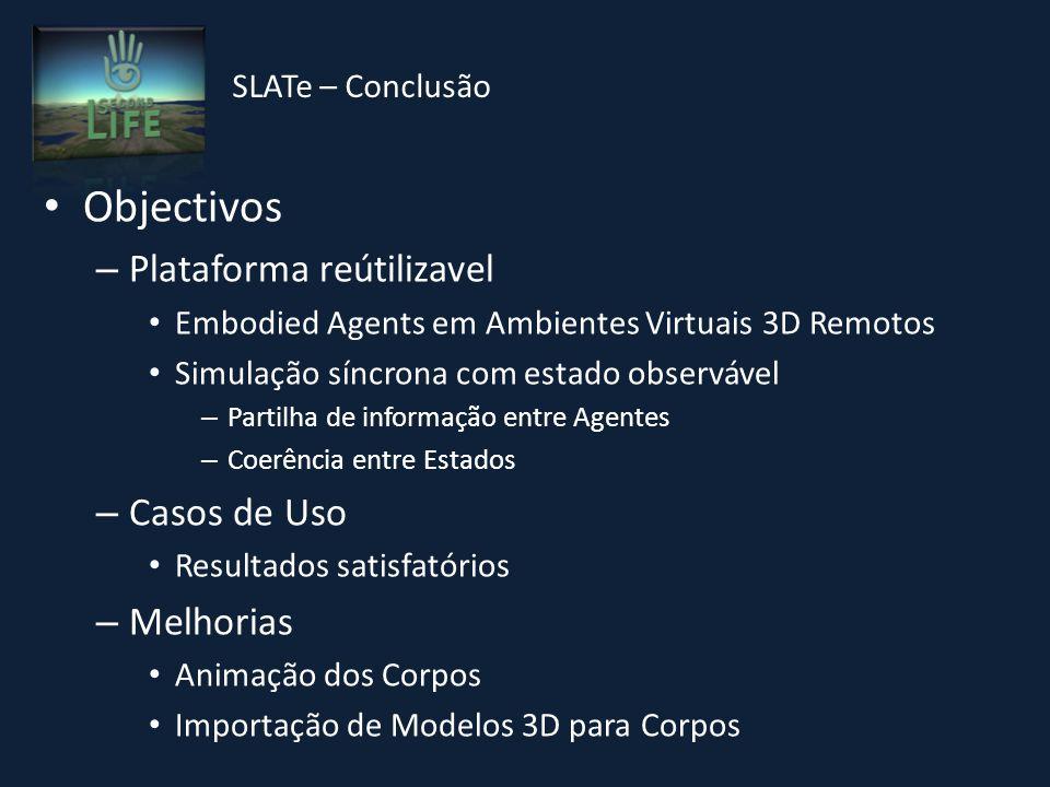 Objectivos – Plataforma reútilizavel Embodied Agents em Ambientes Virtuais 3D Remotos Simulação síncrona com estado observável – Partilha de informação entre Agentes – Coerência entre Estados – Casos de Uso Resultados satisfatórios – Melhorias Animação dos Corpos Importação de Modelos 3D para Corpos SLATe – Conclusão