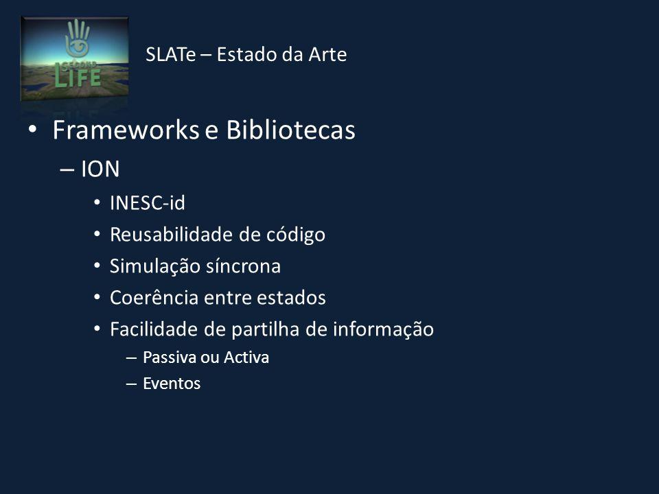 Frameworks e Bibliotecas – ION INESC-id Reusabilidade de código Simulação síncrona Coerência entre estados Facilidade de partilha de informação – Passiva ou Activa – Eventos SLATe – Estado da Arte