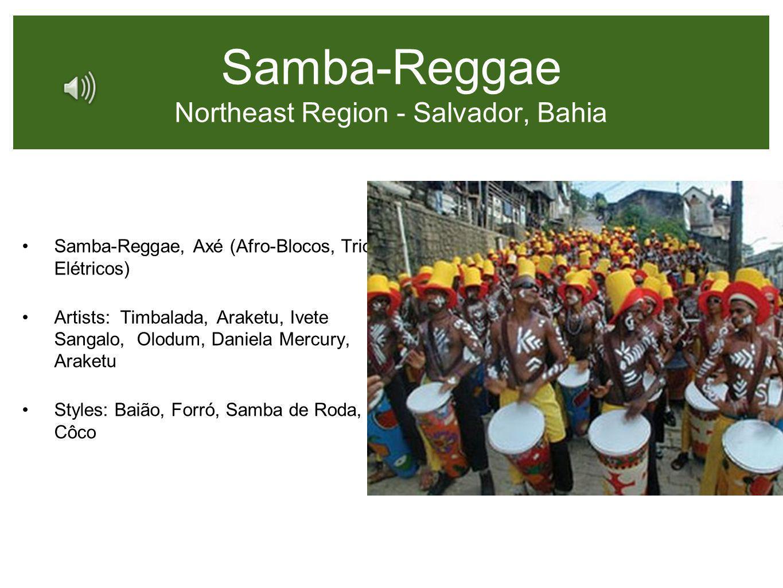 Samba-Reggae Northeast Region - Salvador, Bahia Samba-Reggae, Axé (Afro-Blocos, Trio Elétricos) Artists: Timbalada, Araketu, Ivete Sangalo, Olodum, Da