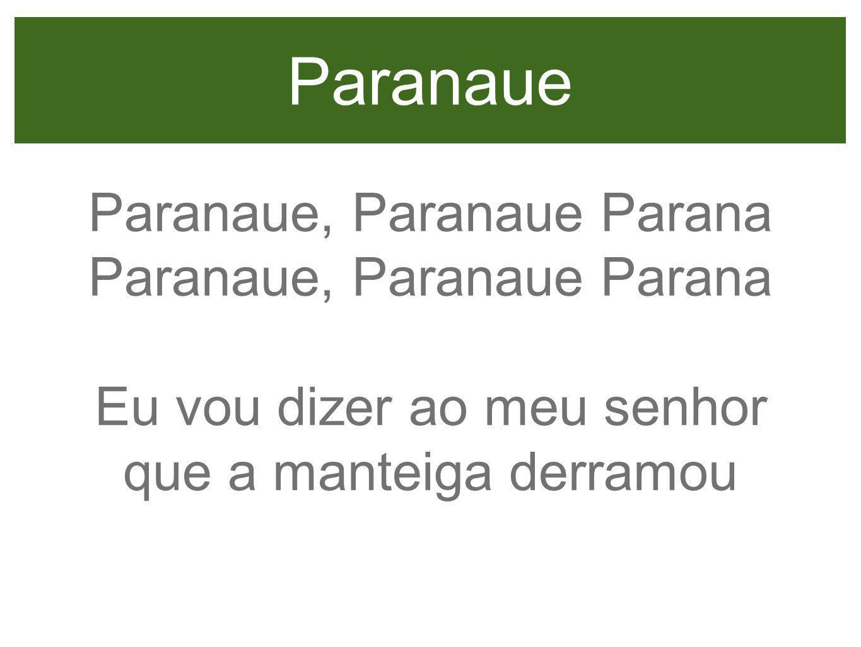 Paranaue Paranaue, Paranaue Parana Eu vou dizer ao meu senhor que a manteiga derramou