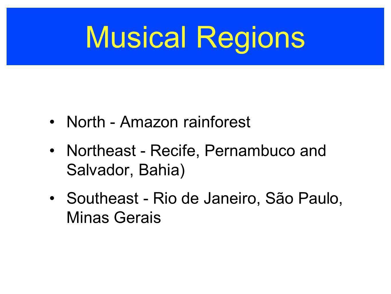 Musical Regions North - Amazon rainforest Northeast - Recife, Pernambuco and Salvador, Bahia) Southeast - Rio de Janeiro, São Paulo, Minas Gerais