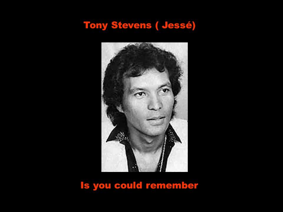 Tony Stevens ( Jessé) Is you could remember