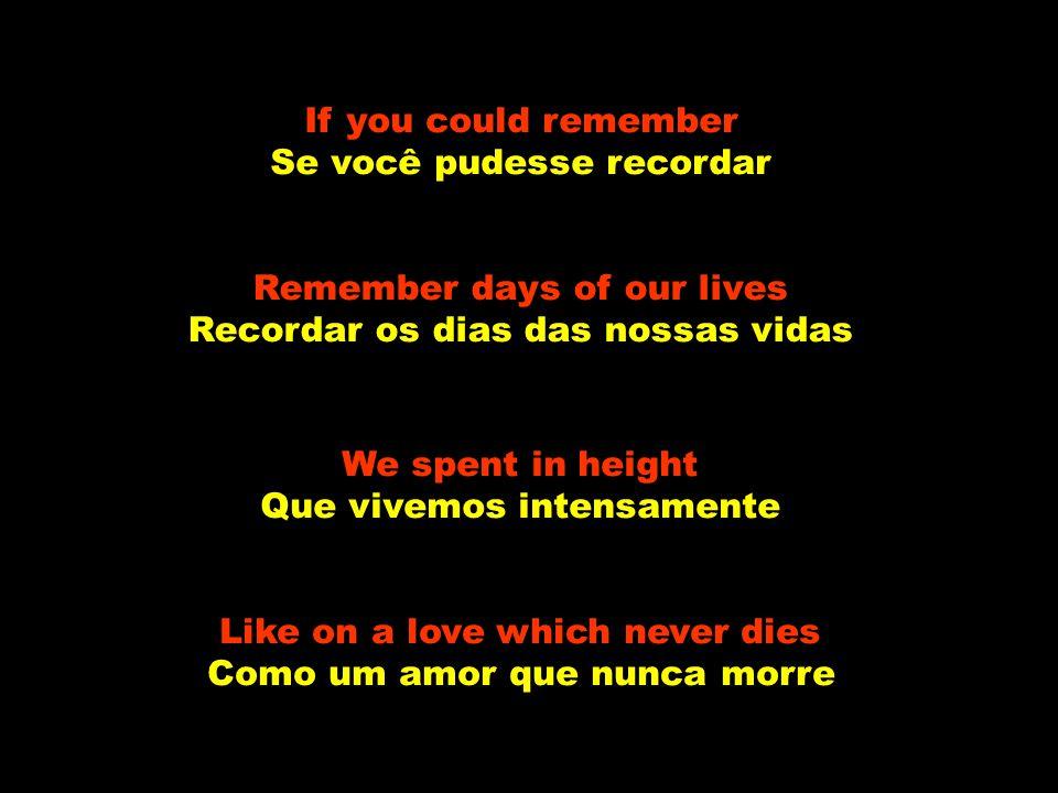 If you could remember Se você pudesse recordar Remember days of our lives Recordar os dias das nossas vidas We spent in height Que vivemos intensamente Like on a love which never dies Como um amor que nunca morre