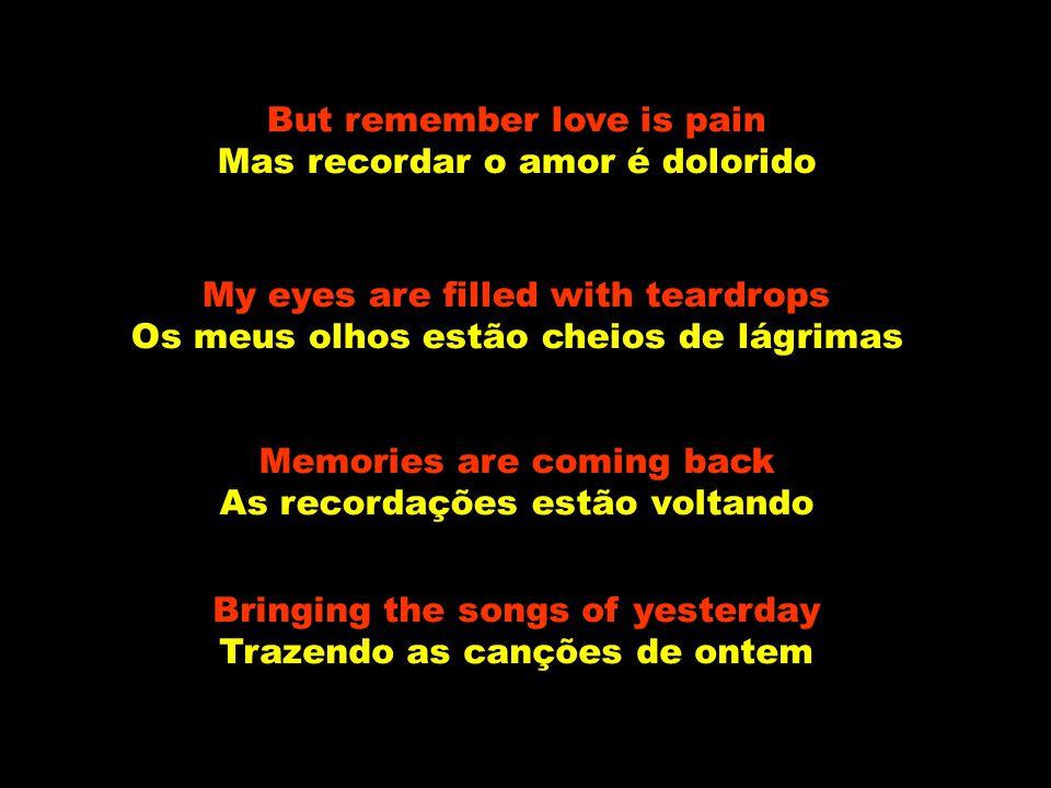 But remember love is pain Mas recordar o amor é dolorido My eyes are filled with teardrops Os meus olhos estão cheios de lágrimas Memories are coming back As recordações estão voltando Bringing the songs of yesterday Trazendo as canções de ontem