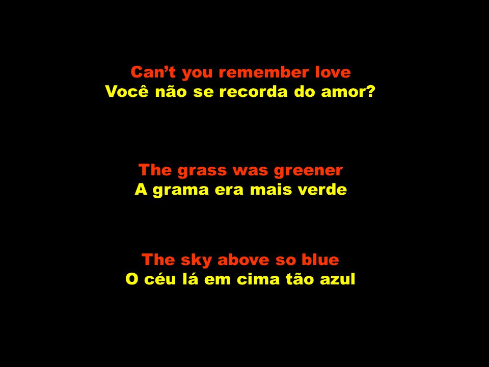Can't you remember love Você não se recorda do amor.