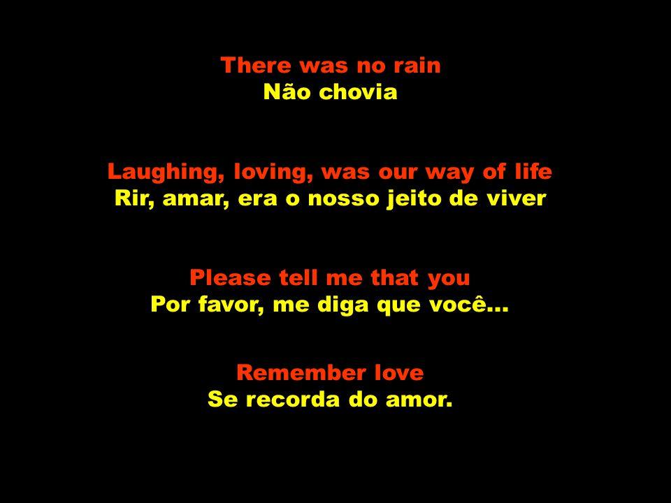 There was no rain Não chovia Laughing, loving, was our way of life Rir, amar, era o nosso jeito de viver Please tell me that you Por favor, me diga que você...