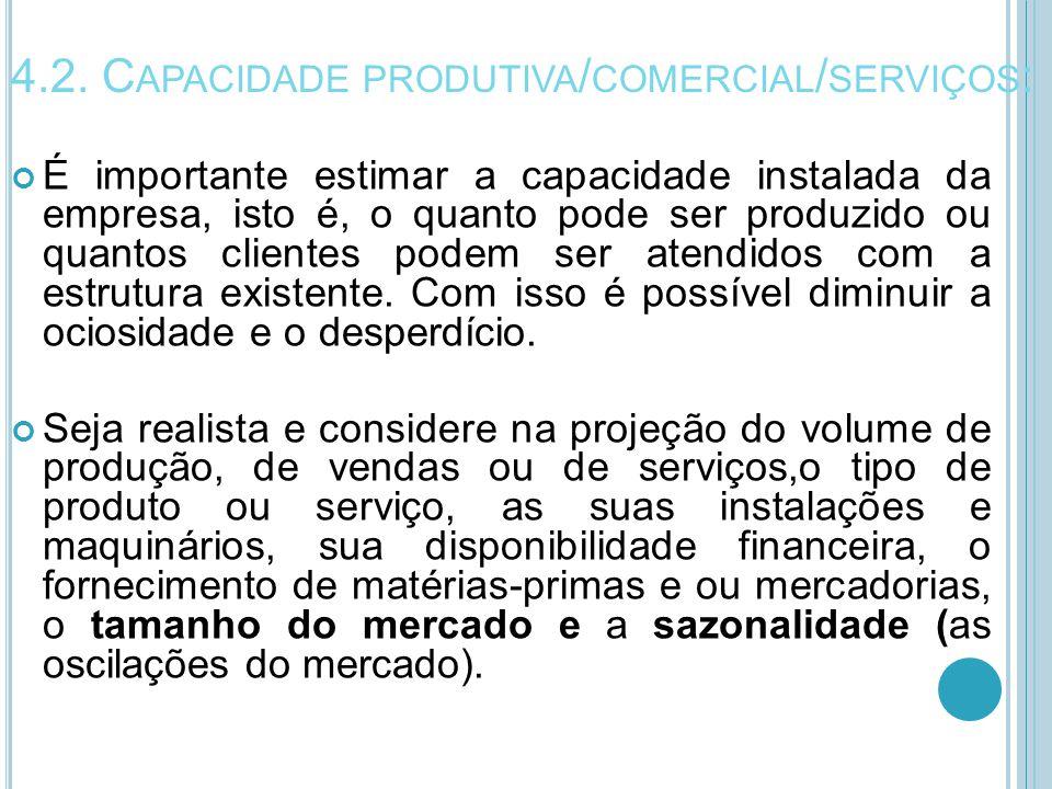4.2. C APACIDADE PRODUTIVA / COMERCIAL / SERVIÇOS : É importante estimar a capacidade instalada da empresa, isto é, o quanto pode ser produzido ou qua