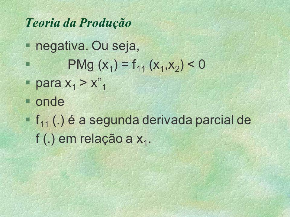 """Teoria da Produção §negativa. Ou seja, § PMg (x 1 ) = f 11 (x 1,x 2 ) < 0 §para x 1 > x"""" 1 §onde §f 11 (.) é a segunda derivada parcial de f (.) em re"""