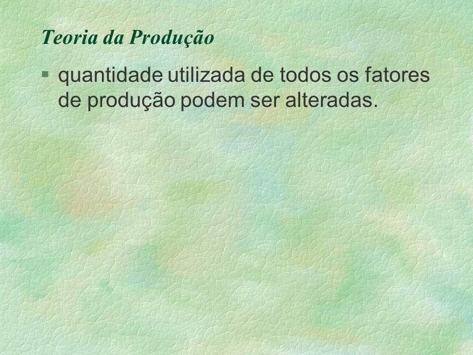 Teoria da Produção §quantidade utilizada de todos os fatores de produção podem ser alteradas.