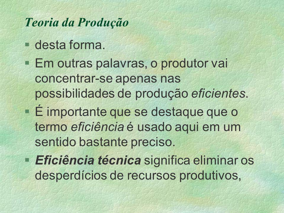 Teoria da Produção §desta forma. §Em outras palavras, o produtor vai concentrar-se apenas nas possibilidades de produção eficientes. §É importante que