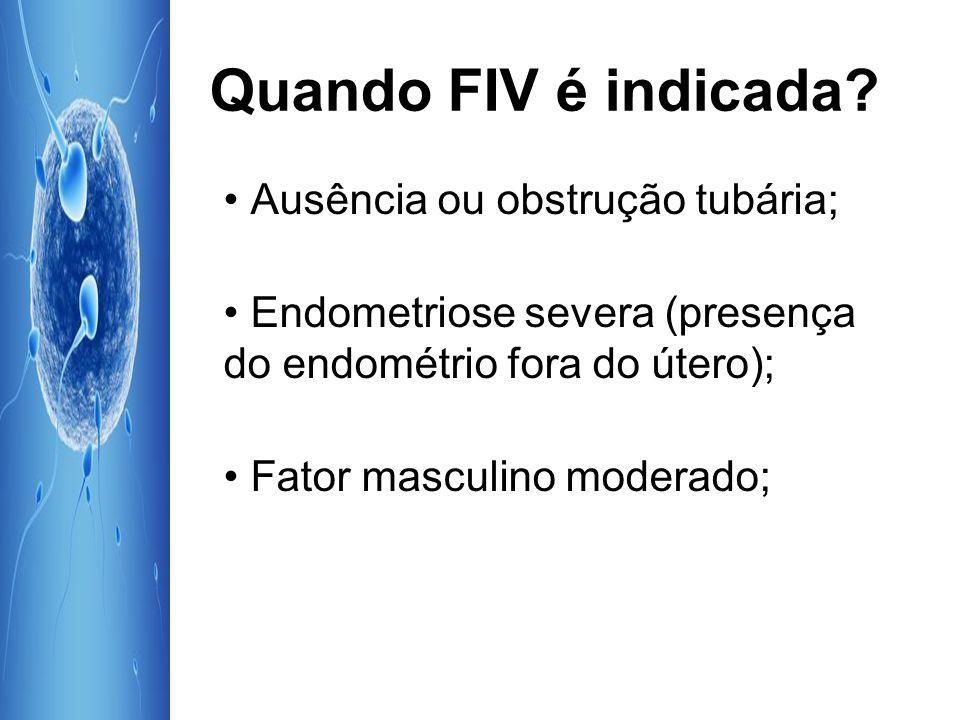 Quando FIV é indicada? Ausência ou obstrução tubária; Endometriose severa (presença do endométrio fora do útero); Fator masculino moderado;