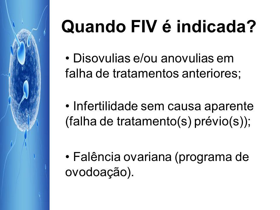 Quando FIV é indicada? Disovulias e/ou anovulias em falha de tratamentos anteriores; Infertilidade sem causa aparente (falha de tratamento(s) prévio(s