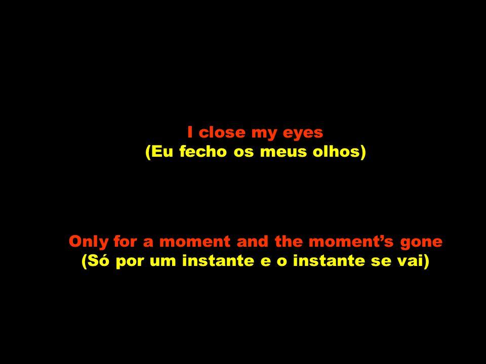 I close my eyes (Eu fecho os meus olhos) Only for a moment and the moment's gone (Só por um instante e o instante se vai)