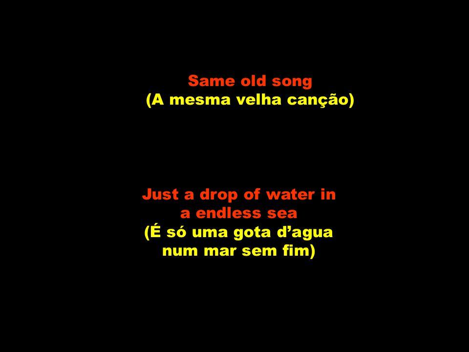 Same old song (A mesma velha canção) Just a drop of water in a endless sea (É só uma gota d'agua num mar sem fim)