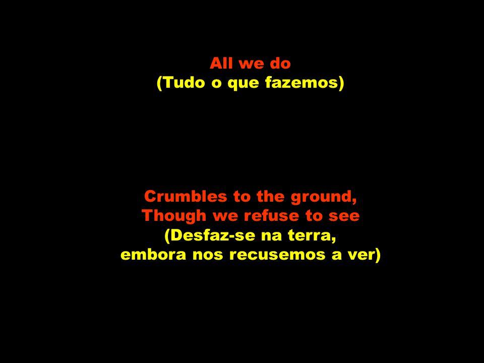 All we do (Tudo o que fazemos) Crumbles to the ground, Though we refuse to see (Desfaz-se na terra, embora nos recusemos a ver)