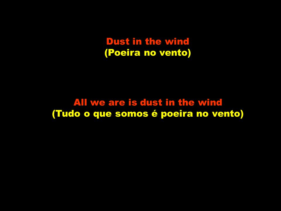 Dust in the wind (Poeira no vento) All we are is dust in the wind (Tudo o que somos é poeira no vento)