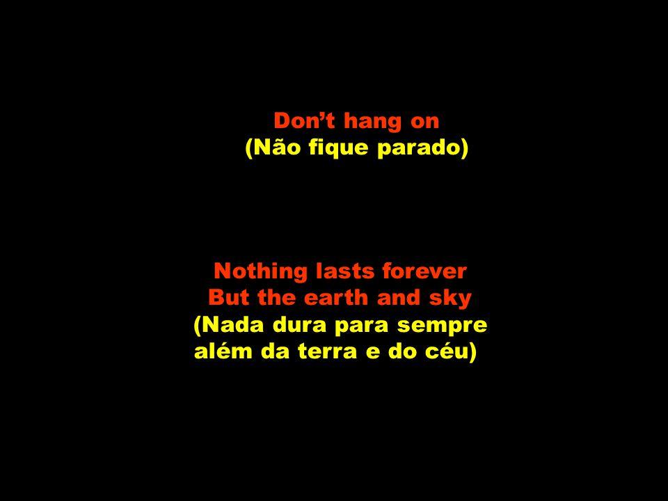 Don't hang on (Não fique parado) Nothing lasts forever But the earth and sky (Nada dura para sempre além da terra e do céu)