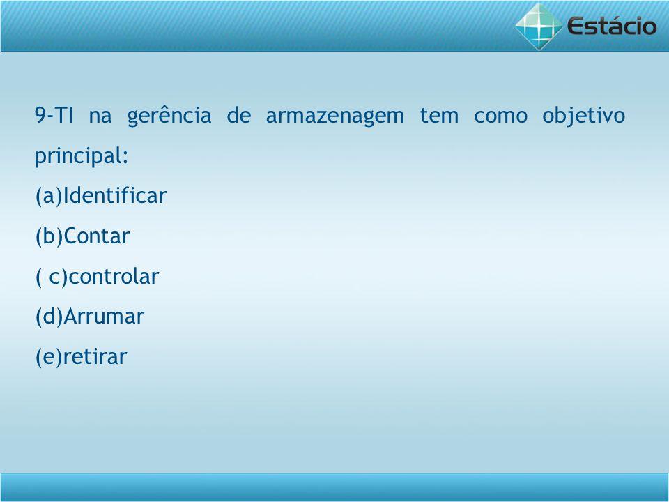 9-TI na gerência de armazenagem tem como objetivo principal: (a)Identificar (b)Contar ( c)controlar (d)Arrumar (e)retirar