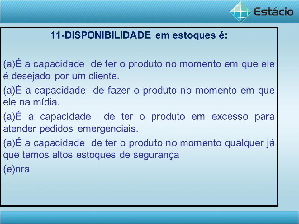 11-DISPONIBILIDADE em estoques é: (a)É a capacidade de ter o produto no momento em que ele é desejado por um cliente. (a)É a capacidade de fazer o pro
