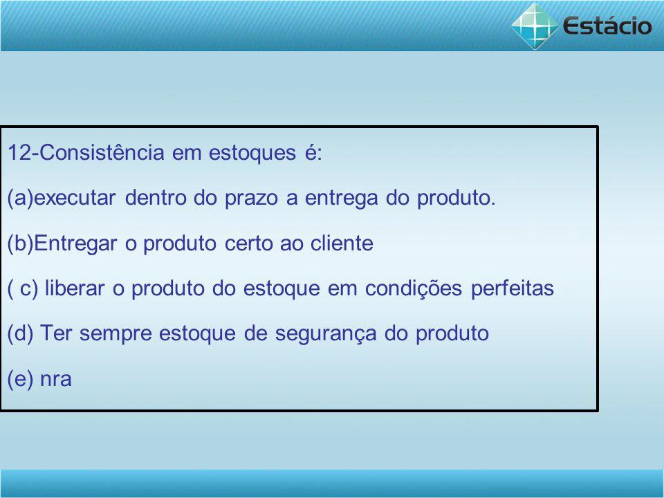 12-Consistência em estoques é: (a)executar dentro do prazo a entrega do produto. (b)Entregar o produto certo ao cliente ( c) liberar o produto do esto