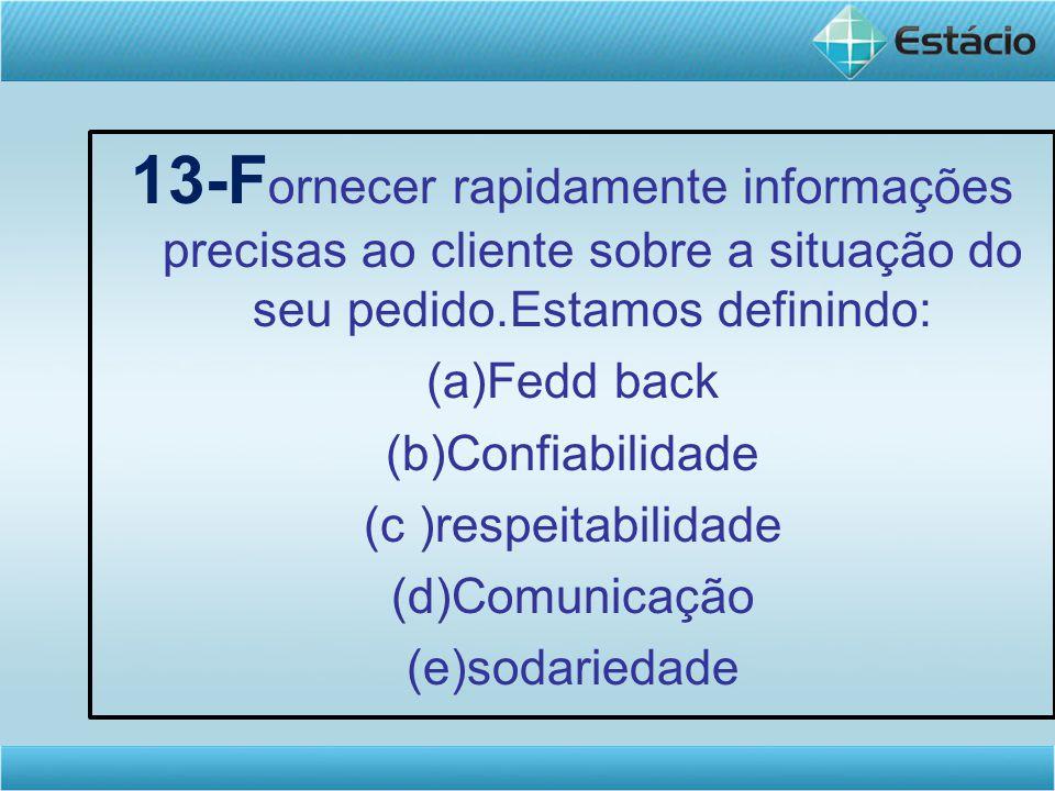 13-F ornecer rapidamente informações precisas ao cliente sobre a situação do seu pedido.Estamos definindo: (a)Fedd back (b)Confiabilidade (c )respeitabilidade (d)Comunicação (e)sodariedade