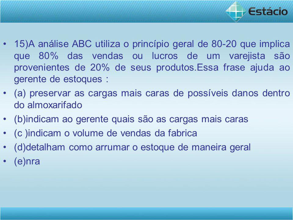 15)A análise ABC utiliza o princípio geral de 80-20 que implica que 80% das vendas ou lucros de um varejista são provenientes de 20% de seus produtos.Essa frase ajuda ao gerente de estoques : (a) preservar as cargas mais caras de possíveis danos dentro do almoxarifado (b)indicam ao gerente quais são as cargas mais caras (c )indicam o volume de vendas da fabrica (d)detalham como arrumar o estoque de maneira geral (e)nra A análise ABC classifica as mercadorias através de alguma medida de desempenho para determinar quais itens não devem faltar no estoque, quais itens podem ficar em falta no estoque ocasionalmente e quais devem ser excluídos da seleção de estoque.