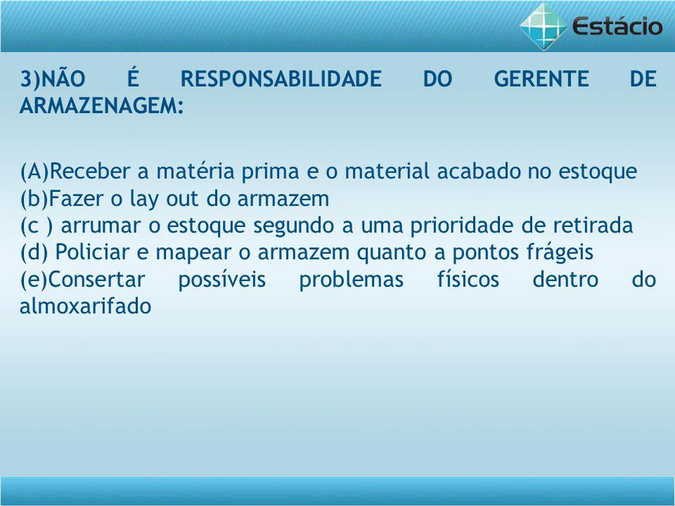 3)NÃO É RESPONSABILIDADE DO GERENTE DE ARMAZENAGEM: (A)Receber a matéria prima e o material acabado no estoque (b)Fazer o lay out do armazem (c ) arru