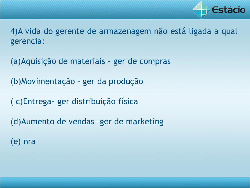 4)A vida do gerente de armazenagem não está ligada a qual gerencia: (a)Aquisição de materiais – ger de compras (b)Movimentação – ger da produção ( c)Entrega- ger distribuição física (d)Aumento de vendas –ger de marketing (e) nra