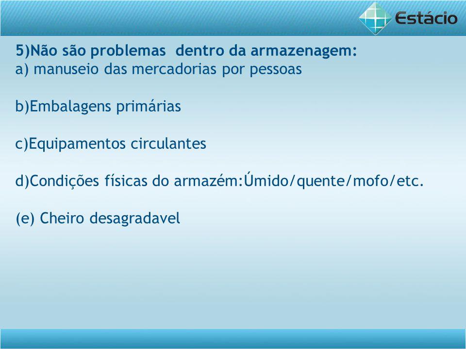 5)Não são problemas dentro da armazenagem: a) manuseio das mercadorias por pessoas b)Embalagens primárias c)Equipamentos circulantes d)Condições físicas do armazém:Úmido/quente/mofo/etc.