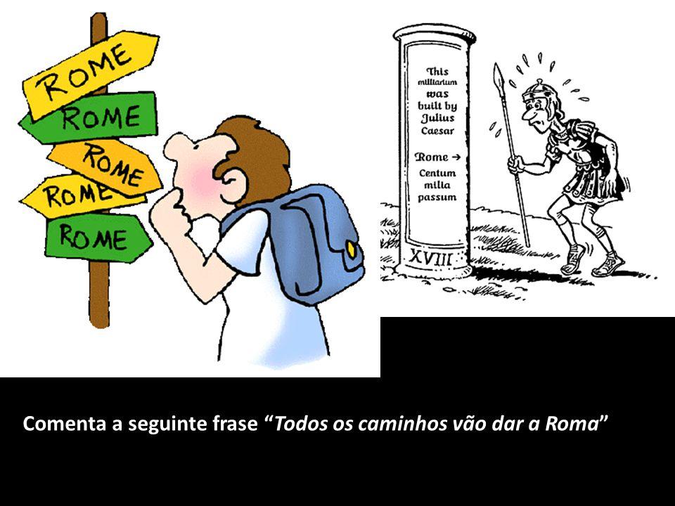 """Comenta a seguinte frase """"Todos os caminhos vão dar a Roma"""""""