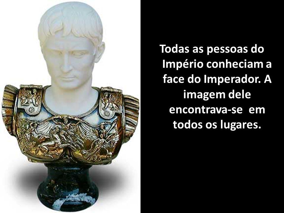 Todas as pessoas do Império conheciam a face do Imperador. A imagem dele encontrava-se em todos os lugares.