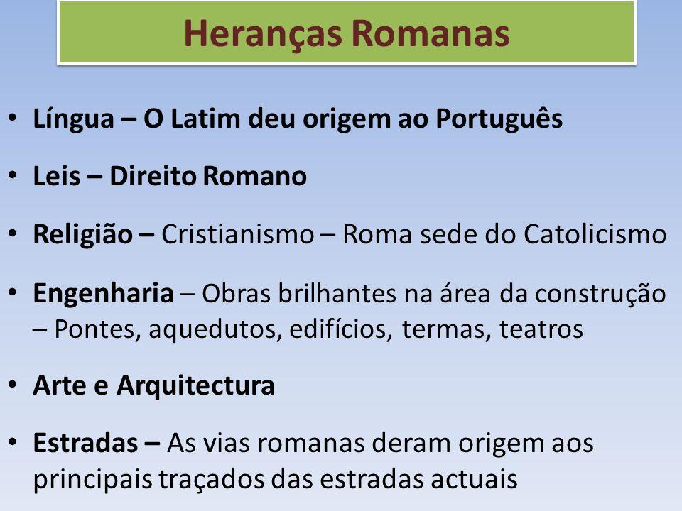 Heranças Romanas Língua – O Latim deu origem ao Português Leis – Direito Romano Religião – Cristianismo – Roma sede do Catolicismo Engenharia – Obras