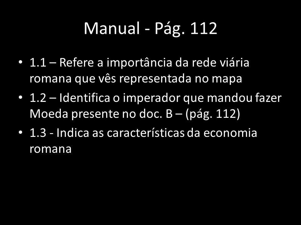 Manual - Pág. 112 1.1 – Refere a importância da rede viária romana que vês representada no mapa 1.2 – Identifica o imperador que mandou fazer Moeda pr