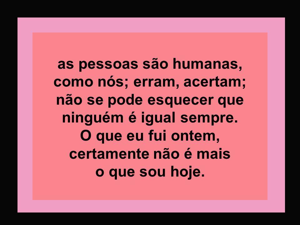 as pessoas são humanas, como nós; erram, acertam; não se pode esquecer que ninguém é igual sempre.