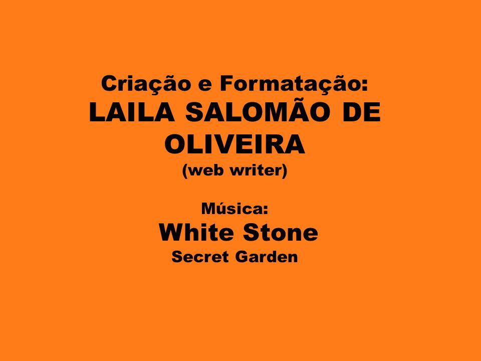 Criação e Formatação: LAILA SALOMÃO DE OLIVEIRA (web writer) Música: White Stone Secret Garden