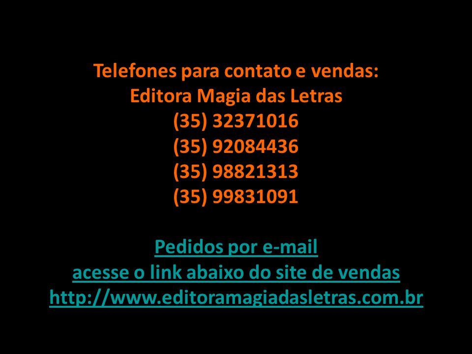 Telefones para contato e vendas: Editora Magia das Letras (35) 32371016 (35) 92084436 (35) 98821313 (35) 99831091 Pedidos por e-mail acesse o link abaixo do site de vendas http://www.editoramagiadasletras.com.br