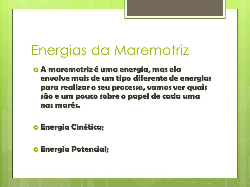 Energias da Maremotriz  A maremotriz é uma energia, mas ela envolve mais de um tipo diferente de energias para realizar o seu processo, vamos ver qua