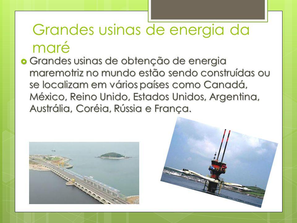 Grandes usinas de energia da maré  Grandes usinas de obtenção de energia maremotriz no mundo estão sendo construídas ou se localizam em vários países
