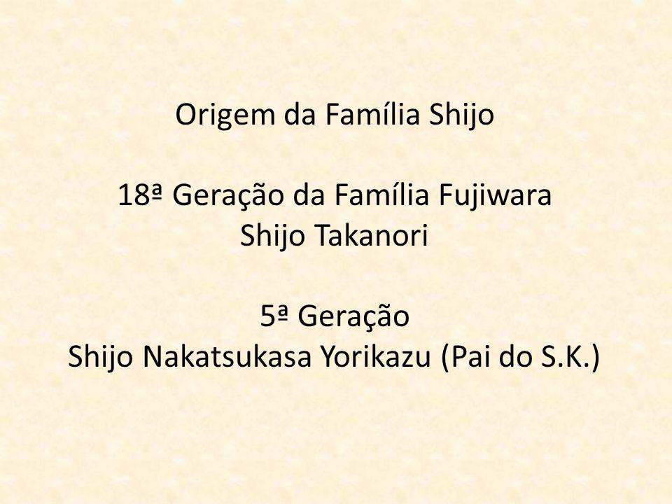 Origem da Família Shijo 18ª Geração da Família Fujiwara Shijo Takanori 5ª Geração Shijo Nakatsukasa Yorikazu (Pai do S.K.)