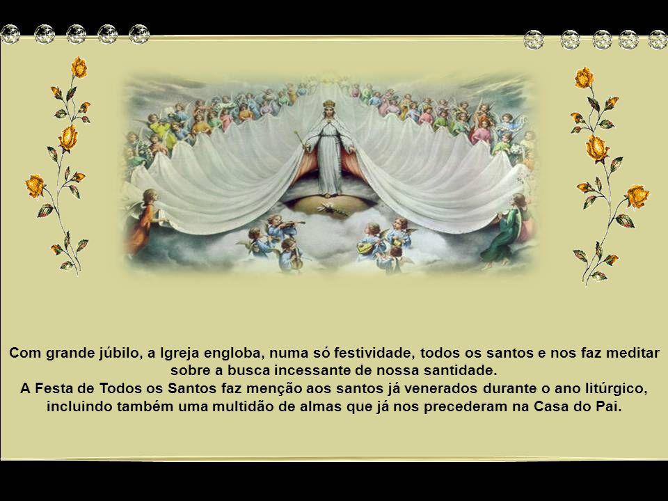 Com grande júbilo, a Igreja engloba, numa só festividade, todos os santos e nos faz meditar sobre a busca incessante de nossa santidade.