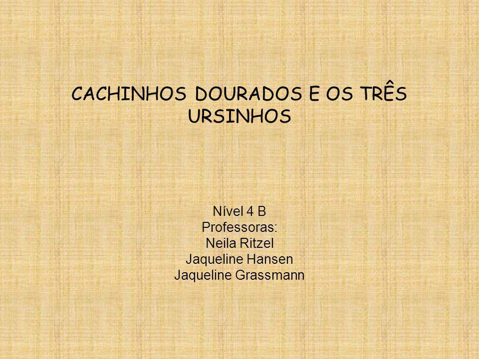 CACHINHOS DOURADOS E OS TRÊS URSINHOS Nível 4 B Professoras: Neila Ritzel Jaqueline Hansen Jaqueline Grassmann