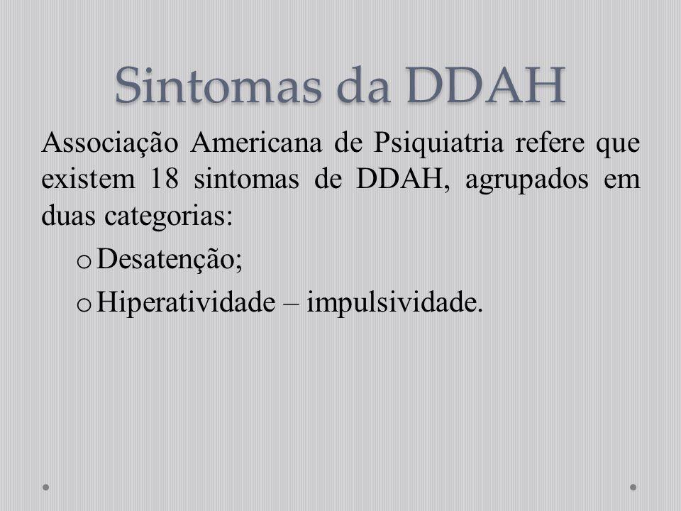 Associação Americana de Psiquiatria refere que existem 18 sintomas de DDAH, agrupados em duas categorias: o Desatenção; o Hiperatividade – impulsivida