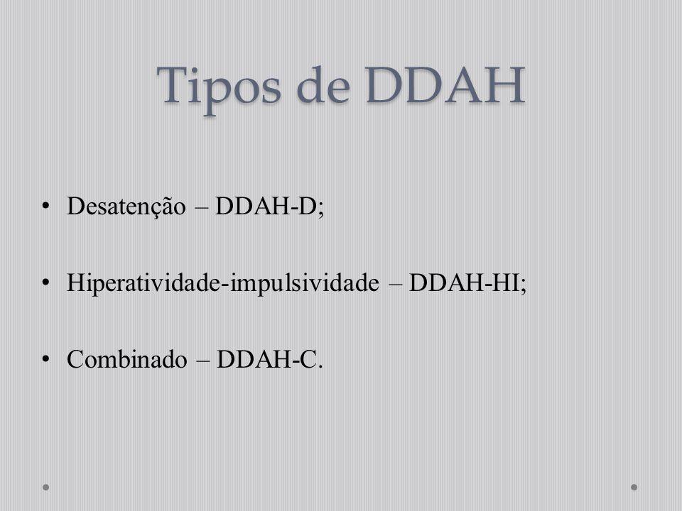 Tipos de DDAH Desatenção – DDAH-D; Hiperatividade-impulsividade – DDAH-HI; Combinado – DDAH-C.