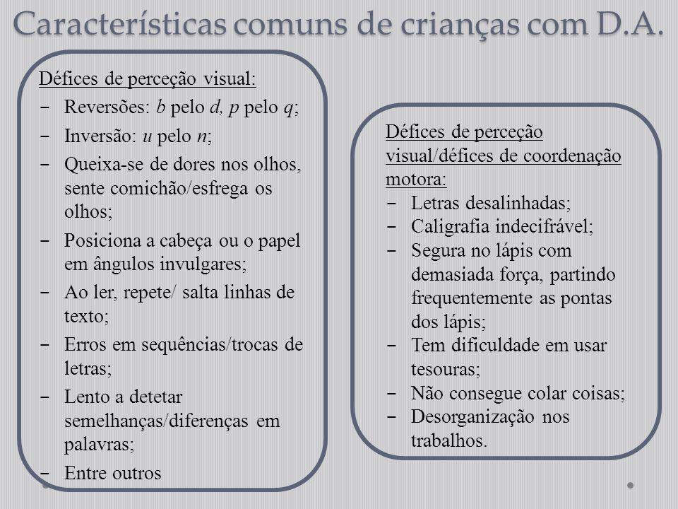 Características comuns de crianças com D.A. Défices de perceção visual:  Reversões: b pelo d, p pelo q;  Inversão: u pelo n;  Queixa-se de dores no