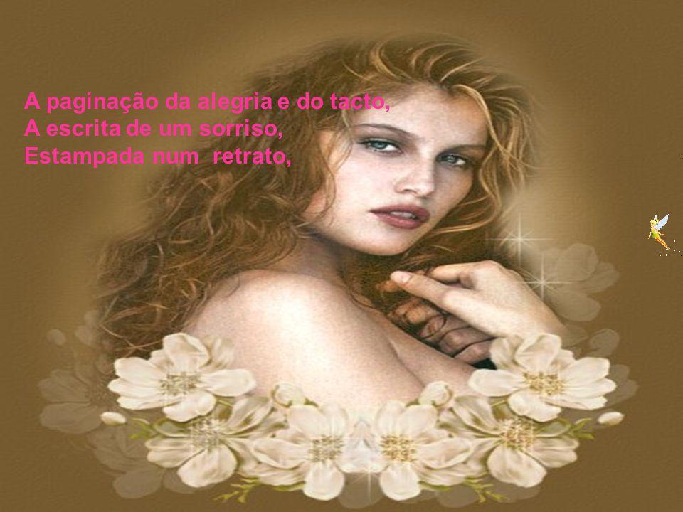 A mulher gosta de ser ; profundamente admirada, E deseja a presença ortorgada: A doçura versejada, O afecto de ser amada,