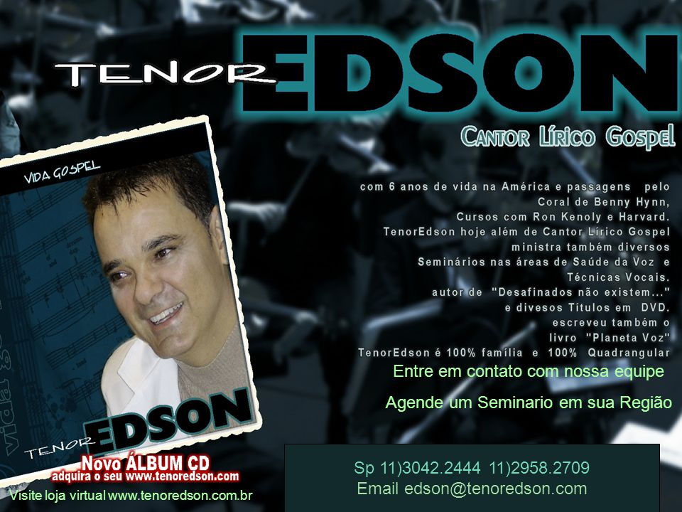 Entre em contato com nossa equipe Agende um Seminario em sua Região Visite loja virtual www.tenoredson.com.br Sp 11)3042.2444 11)2958.2709 Email edson