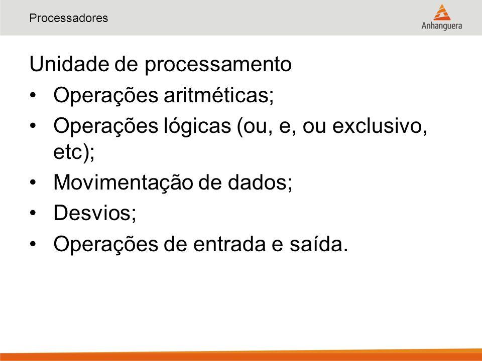 Processadores Unidade de processamento Operações aritméticas; Operações lógicas (ou, e, ou exclusivo, etc); Movimentação de dados; Desvios; Operações